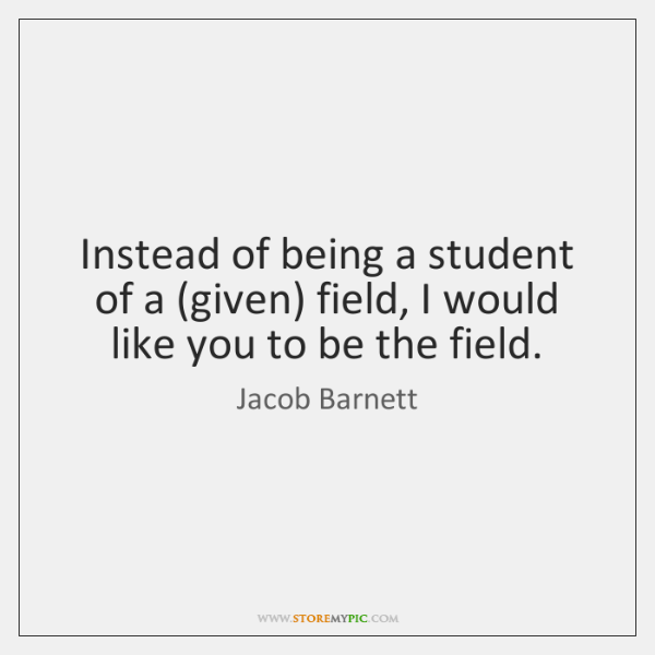 Instead of being a student of a (given) field, I would like ...