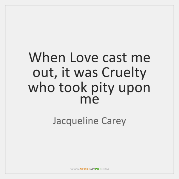 When Love cast me out, it was Cruelty who took pity upon ...