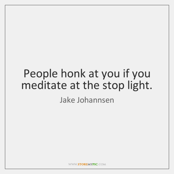 People honk at you if you meditate at the stop light.