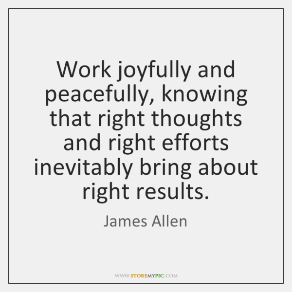 Work joyfully and peacefully, knowing that right thoughts and right efforts inevitably ...
