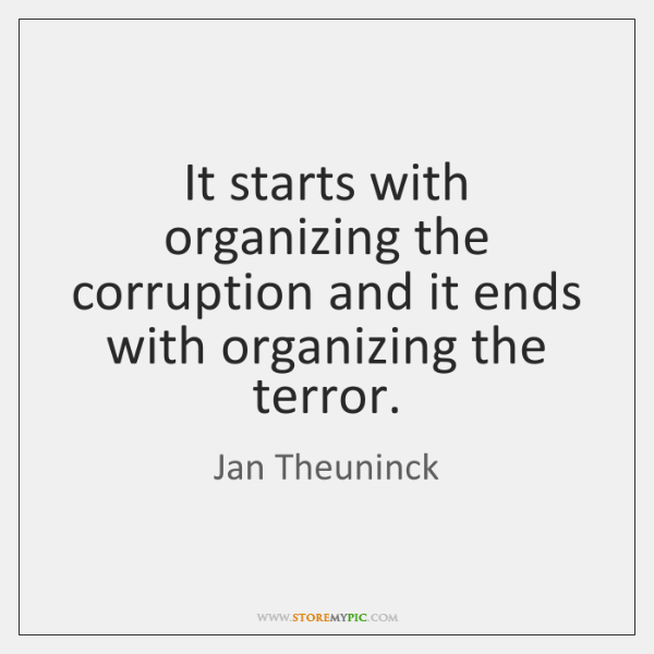 It starts with organizing the corruption and it ends with organizing the ...