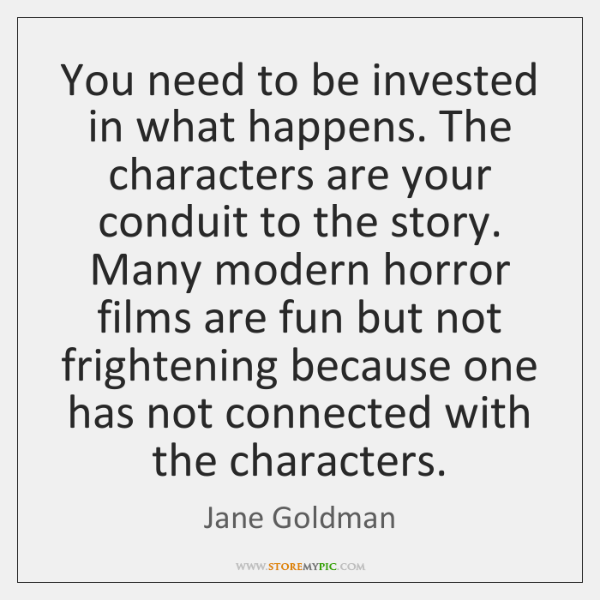 You need to be invested in what happens. The characters are your ...