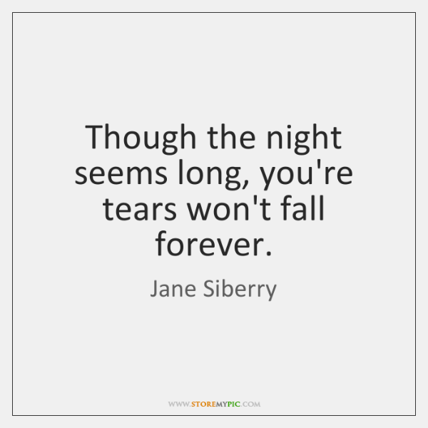 Though the night seems long, you're tears won't fall forever.