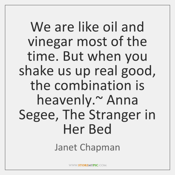 We are like oil and vinegar most of the time. But when ...