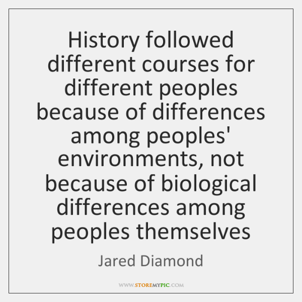 History followed different courses for different peoples because of differences among peoples' ...