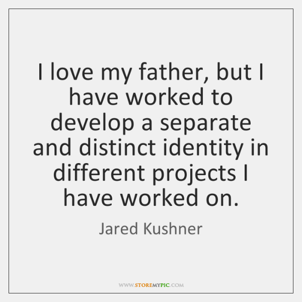 I love my father, but I have worked to develop a separate ...