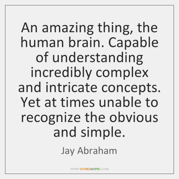 An amazing thing, the human brain. Capable of understanding incredibly complex and ...