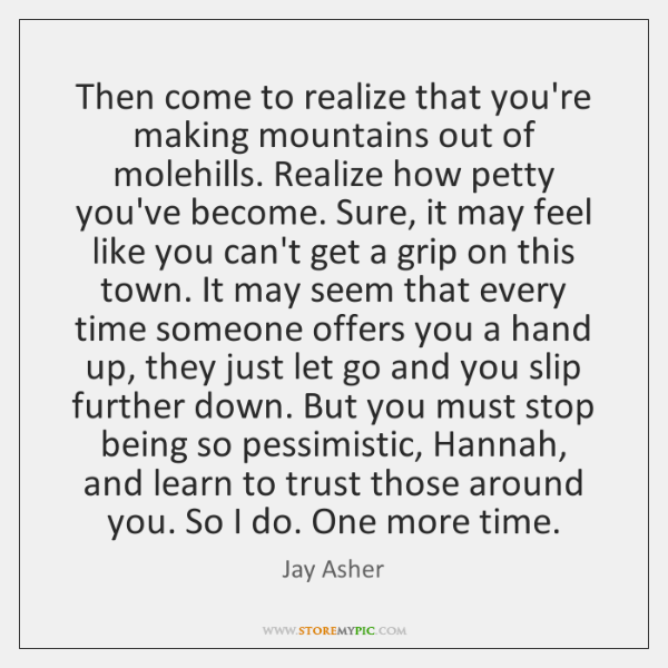 Then come to realize that you're making mountains out of molehills. Realize ...