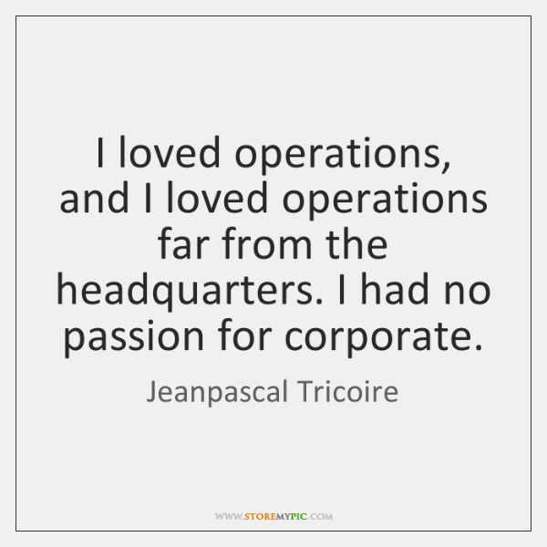 I loved operations, and I loved operations far from the headquarters. I ...