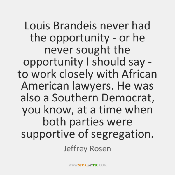 Louis Brandeis never had the opportunity - or he never sought the ...