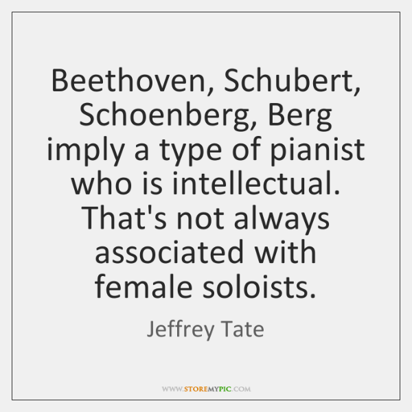 Beethoven, Schubert, Schoenberg, Berg imply a type of pianist who is intellectual. ...