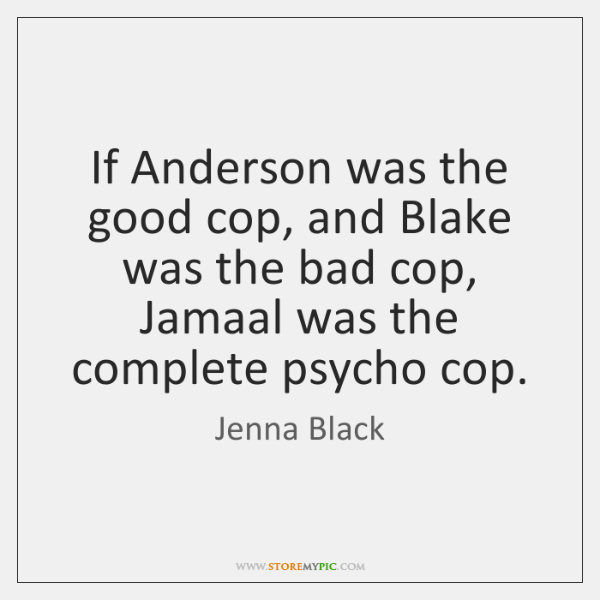 If Anderson was the good cop, and Blake was the bad cop, ...