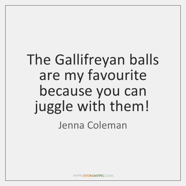 The Gallifreyan balls are my favourite because you can juggle with them!