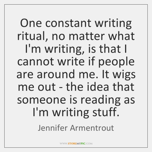 One constant writing ritual, no matter what I'm writing, is that I ...