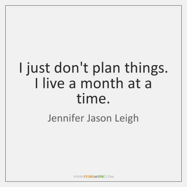 I just don't plan things. I live a month at a time.