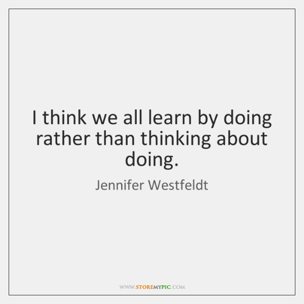 I think we all learn by doing rather than thinking about doing.