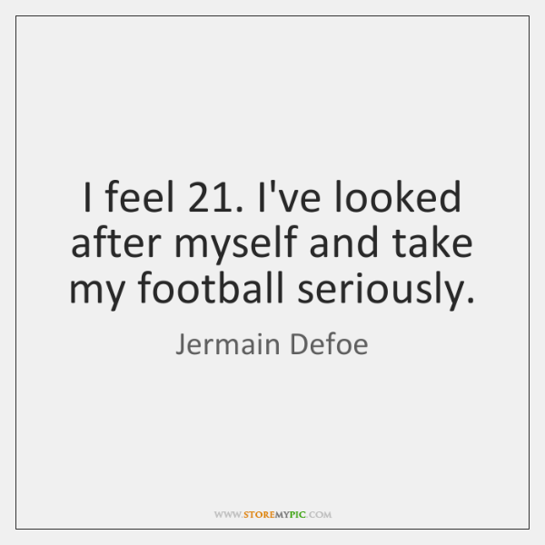 I feel 21. I've looked after myself and take my football seriously.