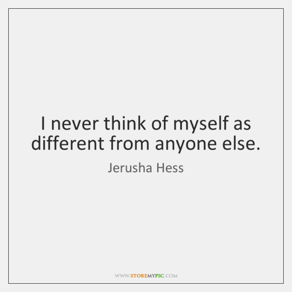 I never think of myself as different from anyone else.