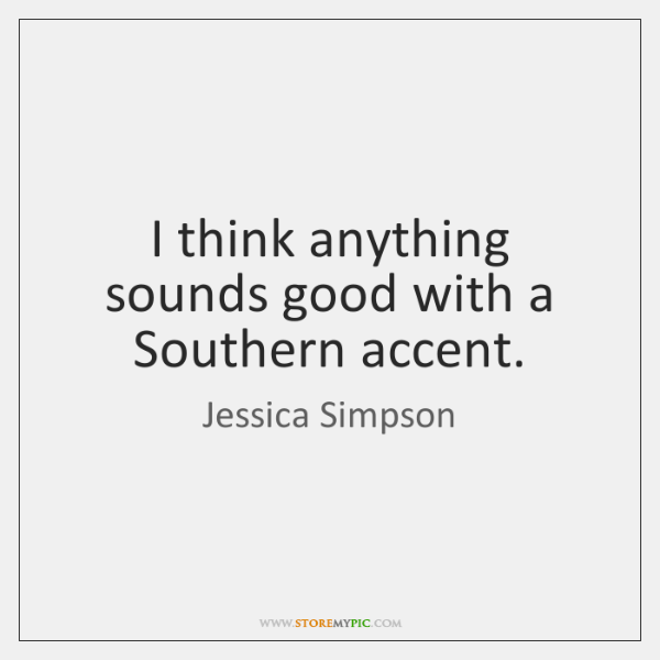 I think anything sounds good with a Southern accent.