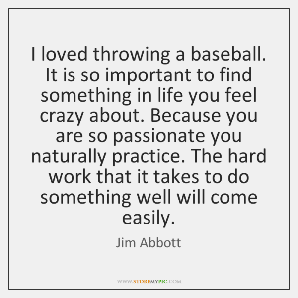 I loved throwing a baseball. It is so important to find something ...