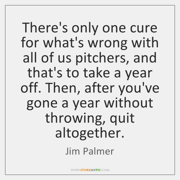 There's only one cure for what's wrong with all of us pitchers, ...