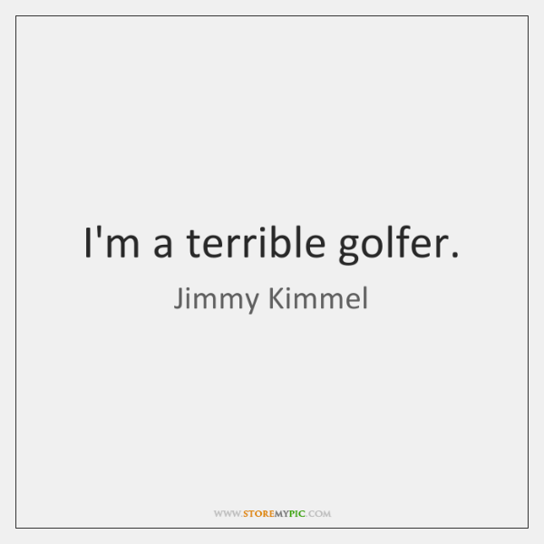I'm a terrible golfer.