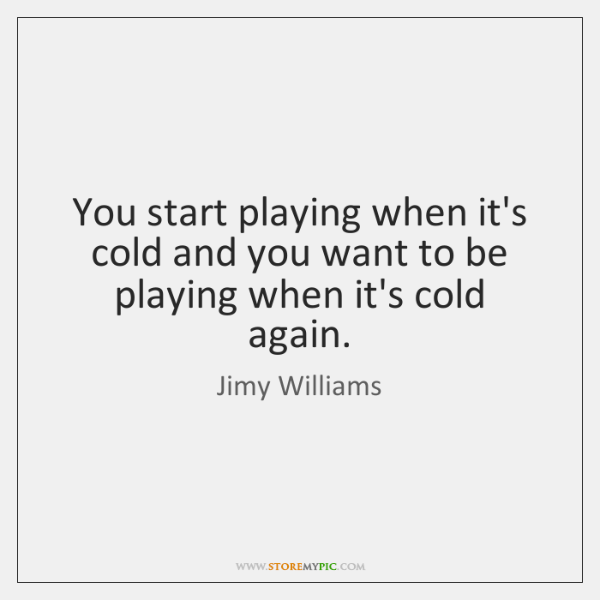 You start playing when it's cold and you want to be playing ...
