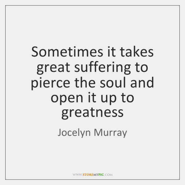 Sometimes it takes great suffering to pierce the soul and open it ...