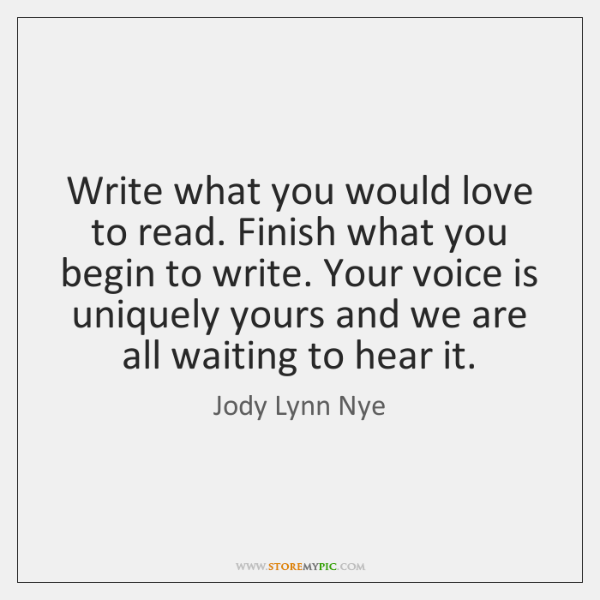 Write what you would love to read. Finish what you begin to ...