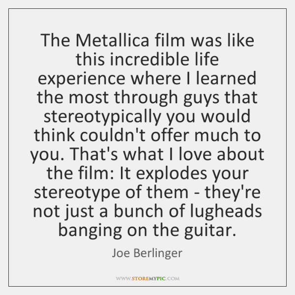 The Metallica film was like this incredible life experience where I learned ...