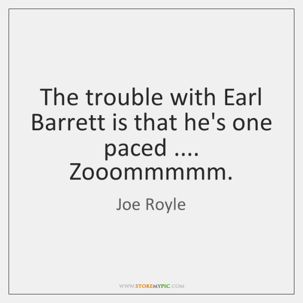 The trouble with Earl Barrett is that he's one paced .... Zooommmmm.