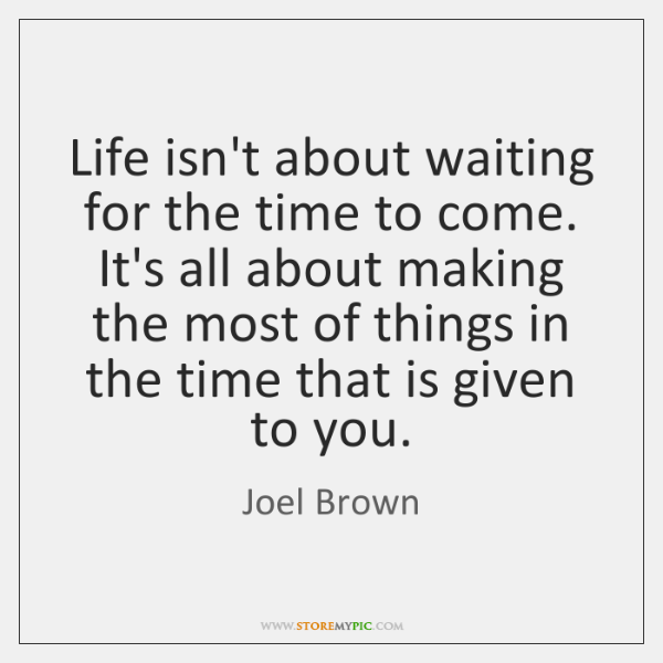 Life isn't about waiting for the time to come. It's all about ...