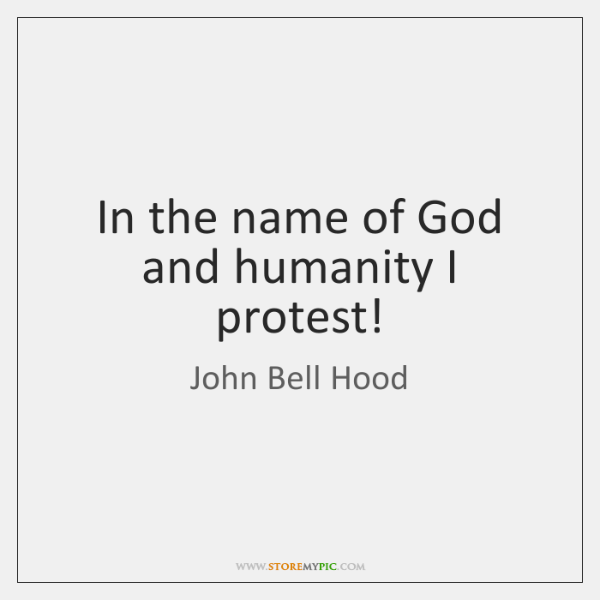 In the name of God and humanity I protest!