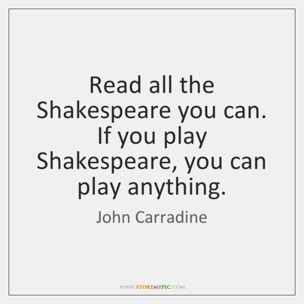Read all the Shakespeare you can. If you play Shakespeare, you can ...