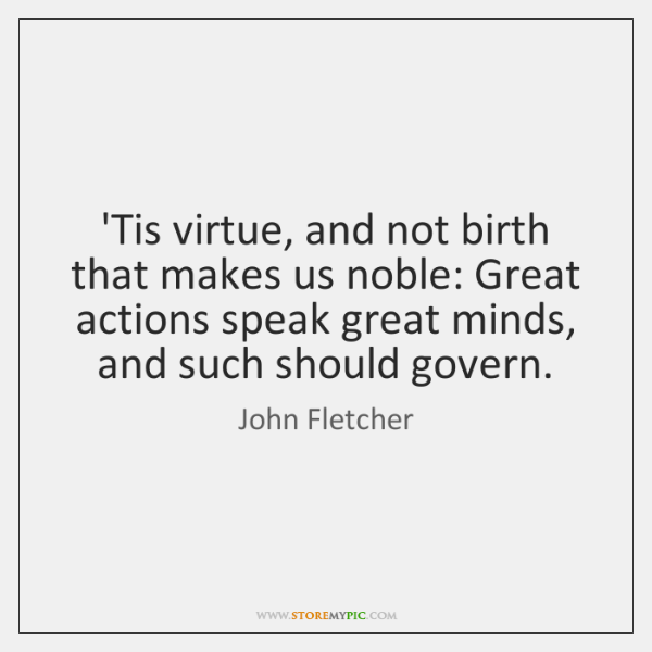 'Tis virtue, and not birth that makes us noble: Great actions speak ...