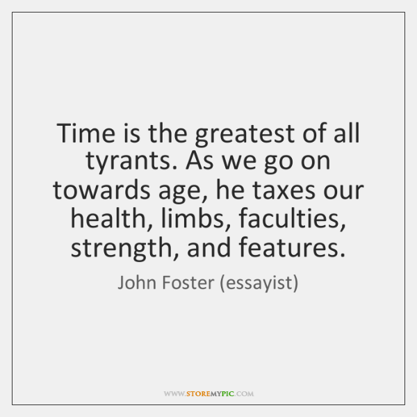 Time is the greatest of all tyrants. As we go on towards ...