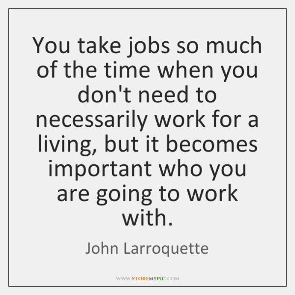 You take jobs so much of the time when you don't need ...