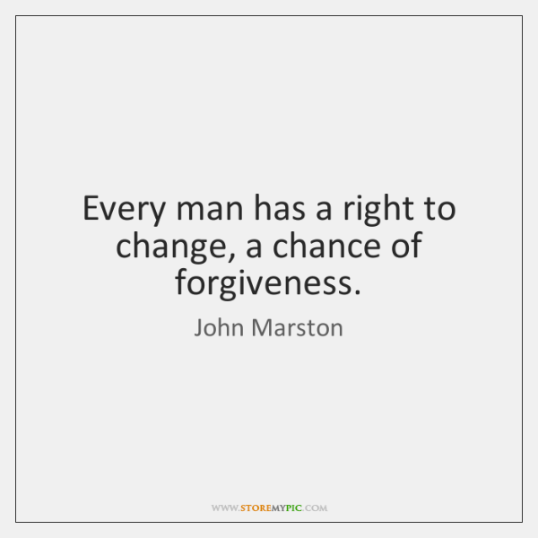 Every man has a right to change, a chance of forgiveness.