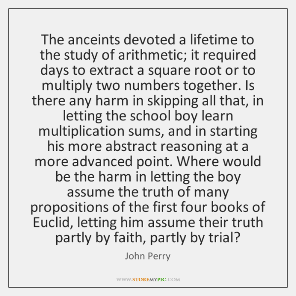 The anceints devoted a lifetime to the study of arithmetic; it required ...