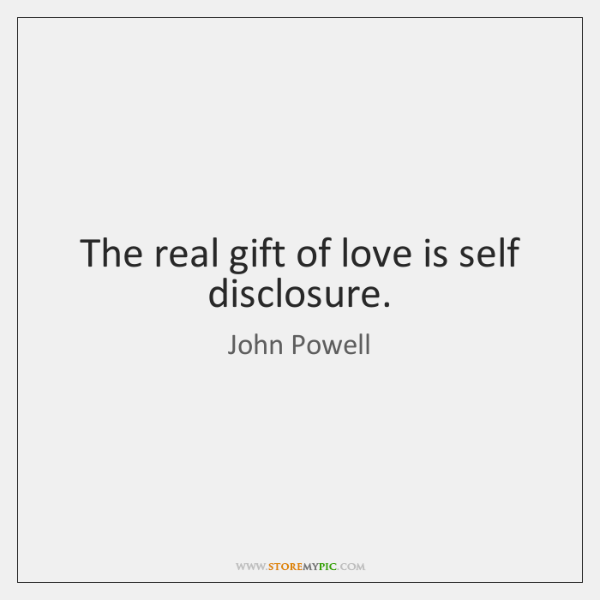 The real gift of love is self disclosure.