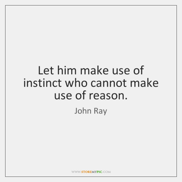 Let him make use of instinct who cannot make use of reason.