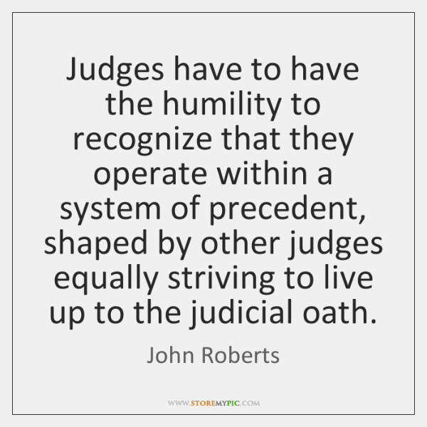 Judges have to have the humility to recognize that they operate within ...