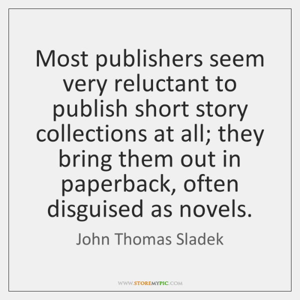 Most publishers seem very reluctant to publish short story collections at all; ...