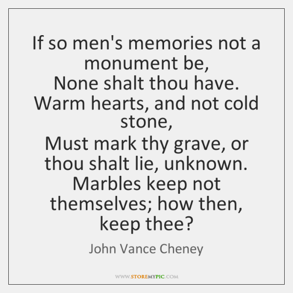 If so men's memories not a monument be,  None shalt thou have. ...