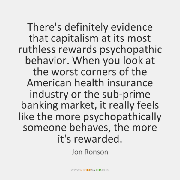 There's definitely evidence that capitalism at its most ruthless rewards psychopathic behavior. ...