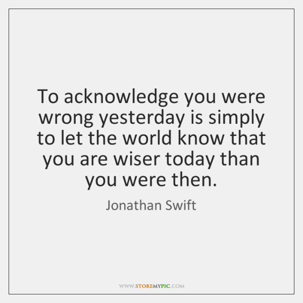 To acknowledge you were wrong yesterday is simply to let the world ...