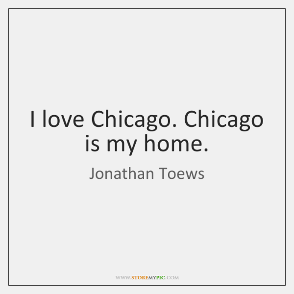 I love Chicago. Chicago is my home.