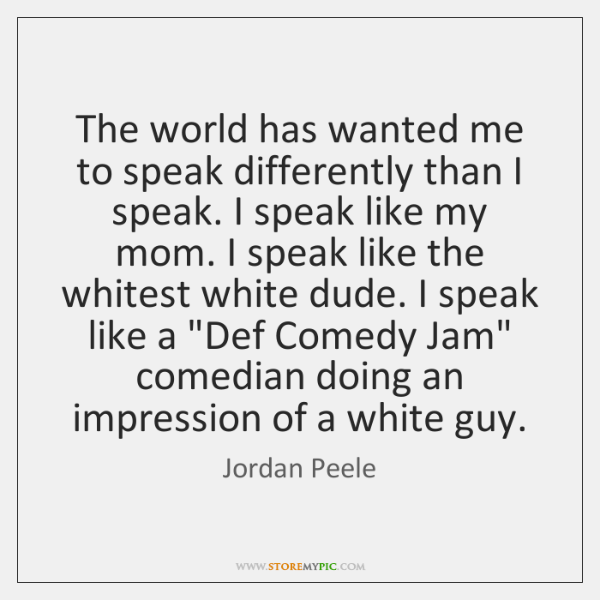 The world has wanted me to speak differently than I speak. I ...