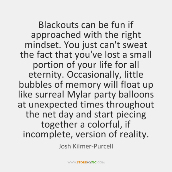 Blackouts can be fun if approached with the right mindset. You just ...