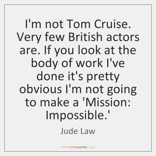 I'm not Tom Cruise. Very few British actors are. If you look ...
